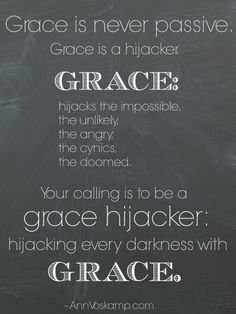Grace is never passive. Grace is a hijacker. Grace: hijacks the impossible, the unlikely, the angry, the cynics, the doomed. Your calling is be to a grace hijacker: hijacking every darkness with grace. ~AnnVoskamp