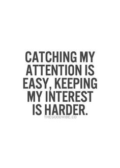 Catching my attention is easy, keeping my interest is harder.