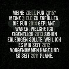 Meine Ziele für 2015? Meine Ziele zu erfüllen, die für 2014 geplant waren, welche ich eigentlich 2013 schon erledigen sollte, weil ich es mir seit 2012 vorgenommen habe und es seit 2011 plane.