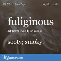 "Fuliginous - sooty. Origin Fuliginous can be traced to the Latin fūlīginōsus meaning ""full of soot,"" with fūlīgō, ""soot,"" as its root. It entered English in the mid-1500s."