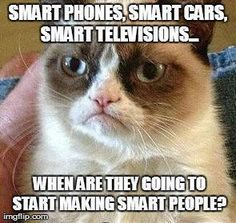 """With all our """"smart"""" technology people are growing dumber cause they don't have to think for theirselves anymore"""