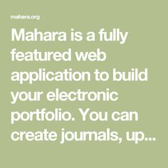 Mahara is a fully featured web application to build your electronic portfolio. You can create journals, upload files, embed social media resources from the web and collaborate with other users in groups. Find out more...