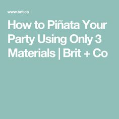 How to Piñata Your Party Using Only 3 Materials | Brit + Co