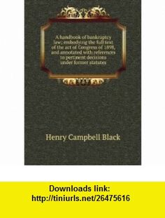 A handbook of bankruptcy law; embodying the full text of the act of Congress of 1898, and annotated with references to pertinent decisions under former statutes Henry Campbell Black ,   ,  , ASIN: B00694MJ96 , tutorials , pdf , ebook , torrent , downloads , rapidshare , filesonic , hotfile , megaupload , fileserve