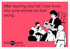 After teaching your kid, I now know why some animals eat their young....