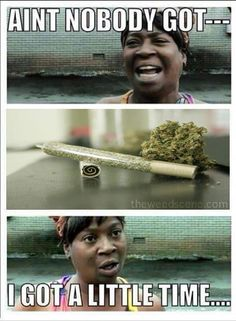 I got a little time. Lmfao always got time for Mary Jane Stoner Humor, Weed Humor, Weed Quotes, Hippie Quotes, Up In Smoke, All That Matters, First Love, My Love, Smoking Weed