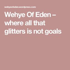 Wehye Of Eden – where all that glitters is not goals