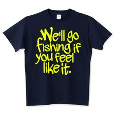 We'll go fishing if you feel like it. | デザインTシャツ通販 T-SHIRTS TRINITY(Tシャツトリニティ)