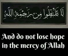"And do not lose hope in the mercy of Allah"" {Qur'an} ""Help (comes) from Allah, and victory is near"" {Qur'an}"
