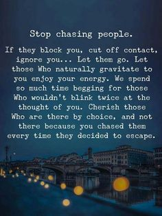 Found it!!!! If people block you, cut you off, talk down on you, ignore you...let them go! There really should be no need to block/cut/ignore/talk down..it's decisions like that, that some day you might regret. If you don't want the people to talk to you,