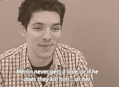 """Merlin never gets a love, or if he does they kill him... or her."" Hahaha your Merthur is showing. :D"
