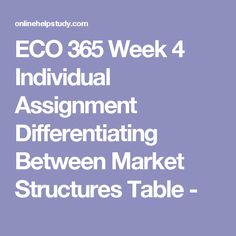ECO 365 Week 4 Individual Assignment Differentiating Between Market Structures Table -