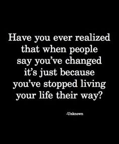 Have you ever realized that when people say you've changed it's because you've stopped living you life their way?
