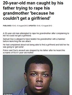 Samuel M Dye, 20, [man ?! - wouldn't even say organism] caught by dad, trying to rape grandmother {dad's mum - his dad caught him} because couldn't get girlfriend ?!, finds son on top of his mother with trousers down, hitting her head with hammer.  The father pulled him away, detained him 'til cops arrived....but probably regrets it knowing he could have clobbered him himself, attack took place when SD turned up in Chester-S.Carolina, 4am Thursday - surname-clue as to what should happen !?