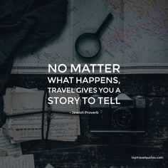 """""""No matter what happens, travel gives you a story to tell. """" - Jewish Proverb"""