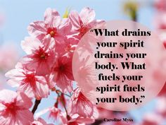 """""""What drains your spirit drains your body. What fuels your spirit fuels your body."""" Caroline Myss quote"""