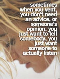 Sometimes when you vent, you don't need any advice, or someone's opinion. You just want to tell somebody, you just want someone to actually listen.  #Quote #Friendship
