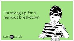I'm saving up for a nervous breakdown.