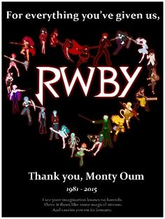 You'll be deeply missed, and I'll promise to try and keep moving forward, and working as hard as you did. Thank you for inspiring me, thank you for encouraging me, thank you for RWBY...Thank you for everything Monty. We'll love and miss you.