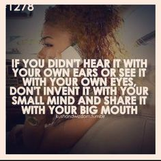 And even if you did hear it with your own ears or see it with your own eyes, doesn't mean it should be shared with everyone you meet!