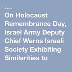 And he is right.  On Holocaust Remembrance Day, Israel Army Deputy Chief Warns Israeli Society Exhibiting Similarities to 1930s Germany | Alternet