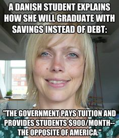 In the US, students go into deep debt to receive a college education. In Denmark, the government pays students $900/month to attend a university. http://www.youtube.com/watch?v=tzyPju1kov4