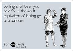 Spilling a full beer you paid for is the adult equivalent of letting go of a balloon.