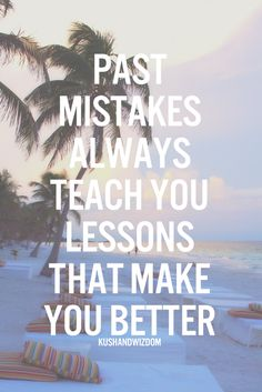 Past mistakes always teach you lessons that make you better