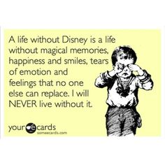 A life without Disney is a life without magical memories, happiness and smiles, tears of emotion and feelings that no one else can replace. I will NEVER live without it.