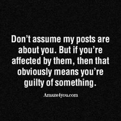 Don't assume my posts are about you. Just sayin