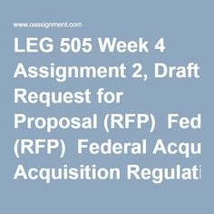 LEG 505 Week 4 Assignment 2, Draft Request for Proposal (RFP)  Federal Acquisition Regulation (FAR) § 15.303  FAR §§ 15.203, 15.204, 15.205, 15.206, 15.209, and 15.304 (preparing and issuing requests for proposals and amendments thereto); FAR §§ 15.207 and 15.208 (submitting, receiving, handling, modifying, and revising proposals). Write a five to seven (5-7) page RFP Sections paper in which you:  Apply the appropriate FAR clauses to meet compliance in contract formulation and award…