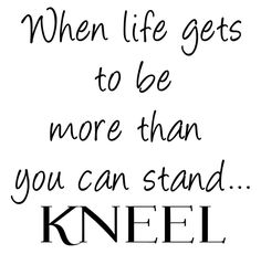 When Life Gets to be More Than You Can Stand....Kneel