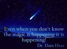 Even when you don't know the magic is happening it is happening!  Dr. Dain Heer