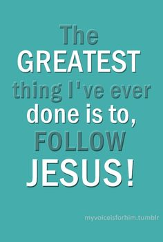 The greatest thing I have ever done is to, Follow Jesus AND Live for Jesus, No matter what.