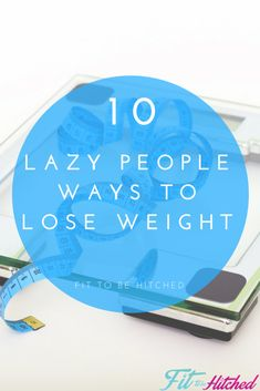 We have compiled a list to help make weight loss just a little bit easier for you. We know it's extremely hard but who says you can't make it easier! 10 Lazy People Ways to Lose Weight - Fit to be Hitched