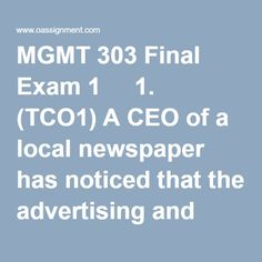 MGMT 303 Final Exam 1    1. (TCO1)A CEO of a local newspaper has noticed that the advertising and subscription revenue has been decreasing. The CEO sets a goal of stopping the decline. The CEO is engaged in    2. (TCO 2)State supported universities receive money from state tax payers. Harvard University's endowment is so large that Harvard is guaranteed significant income just from the interest the fund generates. The ____ dimension of these competitors is different.    3. (TCO 2)The…