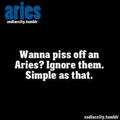 Wanna piss off an Aries? Ignore them. Simple as that.