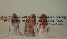 A best friend will know something is wrong even if you've got a smile on your face.