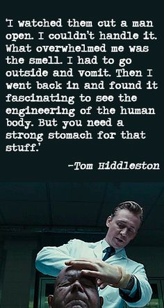 'I watched them cut a man open. 'I couldn't handle it. What overwhelmed me was the smell. I had to go outside and vomit. Then I went back in and found it fascinating to see the engineering of the human body. But you need a strong stomach for that stuff.' — Tom Hiddleston on the making of High-Rise (source: http://www.telegraph.co.uk/films/2016/04/14/i-had-to-go-outside-and-vomit-tom-hiddleston-on-the-making-of-hi/ )