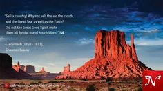 Sell a country! Why not sell the air, the clouds, and the Great Sea, as well as the Earth? Did not the Great Good Spirit make them all for the use of his children? —Tecumseh (1768 - 1813), Shawnee Leader