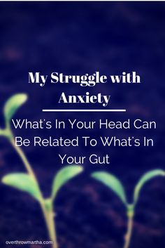 Anxiety: What's In Your Head Can Be Related To What's In Your Gut |Overthrow Martha