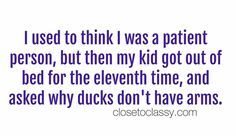 34 Funny Quotes for Parenting That was their first warning, and they seemed to be scared straight. But only 20 minutes late. I mean, that's a victory. It doesn't. No matter how many times you think it is does. What are they eating?! How are they growing? Only you can't go home, and you …