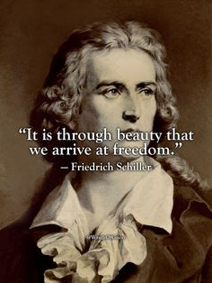 """It is through beauty that we arrive at freedom."" — Friedrich Schiller"