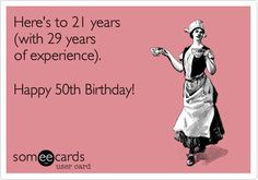 Here's to 21 years (with 29 years of experience). Happy 50th Birthday! | Birthday Ecard | someecards.com