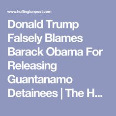 Donald Trump Falsely Blames Barack Obama For Releasing Guantanamo Detainees | The Huffington Post