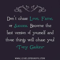 Don't chase love, fame, or success. Become the best version of yourself and those things will chase you! -Tony Gaskins by deeplifequotes, via Flickr