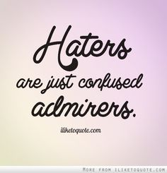 Haters are just confused admirers.