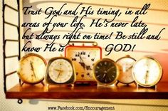 Trust God and His timing in your life! ♥ He's always right on time!! AMEN.
