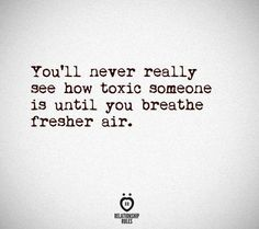 You'll never really know how toxic someone is until you breathe fresher air
