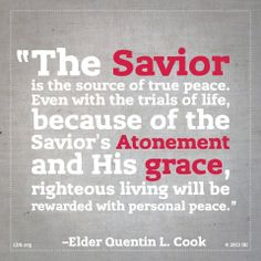 """""""Peace is not found by attaining wealth, power, or prominence. [Nor is it] found in the pursuit of pleasure, entertainment, or leisure."""" Where can we turn for peace? Where is our solace when other sources cease to make us whole? """"The answer is the Savior, who is the source and author of peace."""" From Elder Cook's http://pinterest.com/pin/24066179231992952 message http://lds.org/general-conference/2013/04/personal-peace-the-reward-of-righteousness"""